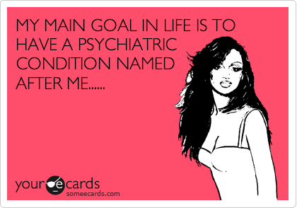 MY MAIN GOAL IN LIFE IS TO HAVE A PSYCHIATRIC  CONDITION NAMED AFTER ME......