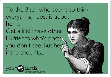 To the Bitch who seems to think everything I post is about her..... Get a life! I have other FB friends who's posts you don't see. But hey if the shoe fits...