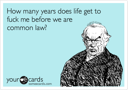 How many years does life get to fuck me before we are common law?