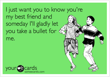 I just want you to know you're my best friend and someday I'll ...