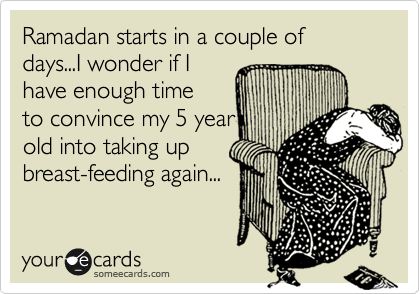 Ramadan starts in a couple of days...I wonder if I have enough time to convince my 5 year old into taking up breast-feeding again...