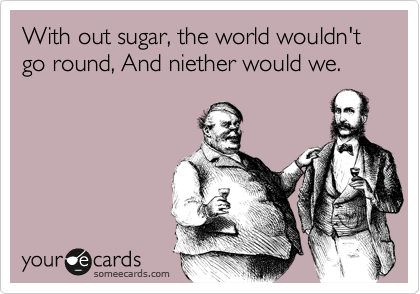 With out sugar, the world wouldn't go round, And niether would we.