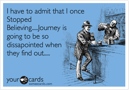 I have to admit that I once Stopped Believing.....Journey is going to be so dissapointed when they find out.....