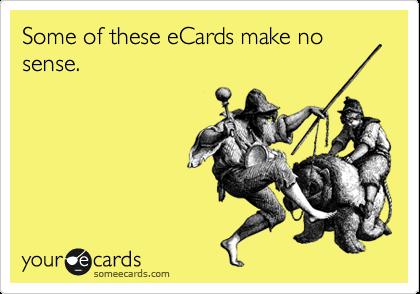 Some of these eCards make no sense.