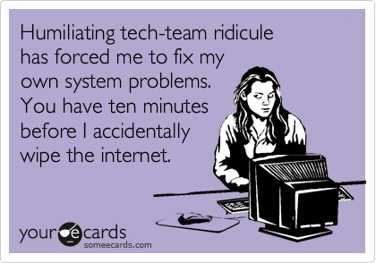 Humiliating tech-team ridicule has forced me to fix my own system problems. You have ten minutes before I accidentally wipe the internet.