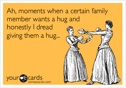 Ah, moments when a certain family member wants a hug and honestly I dread giving them a hug...