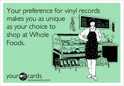 Your preference for vinyl records makes you as unique as your choice to shop at Whole Foods.