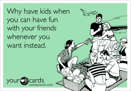 Why have kids when you can have fun with your friends whenever you want instead.