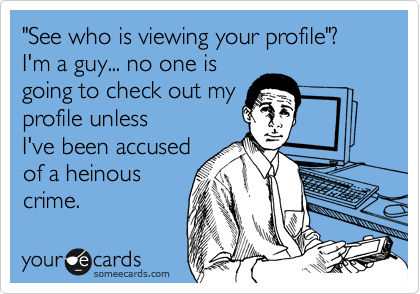 """""""See who is viewing your profile""""? I'm a guy... no one is going to check out my profile unless I've been accused of a heinous crime."""