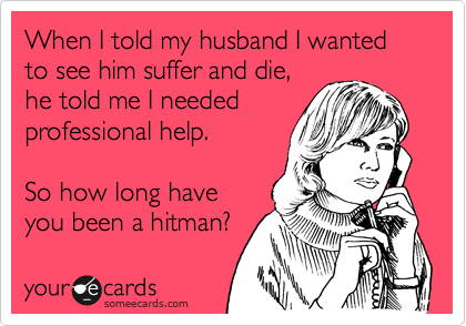 When I told my husband I wanted to see him suffer and die, he told me I needed professional help.  So how long have you been a hitman?