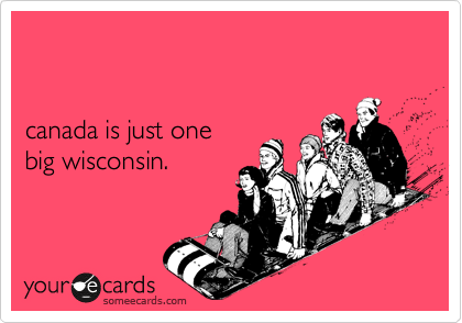 canada is just one  big wisconsin.