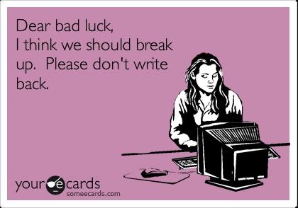 Dear bad luck, I think we should break up.  Please don't write back.