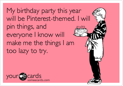 My birthday party this year will be Pinterest-themed. I will pin things, and everyone I know will make me the things I am too lazy to try.