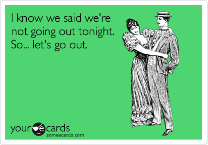 I know we said we're not going out tonight. So... let's go out.