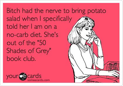 "Bitch had the nerve to bring potato salad when I specifically told her I am on a no-carb diet. She's out of the ""50 Shades of Grey"" book club."