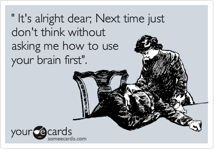 """"""" It's alright dear; Next time just don't think without asking me how to use your brain first""""."""