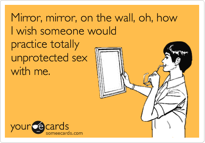 Mirror, mirror, on the wall, oh, how I wish someone would practice totally unprotected sex with me.