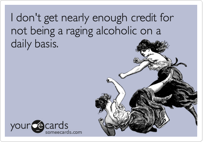 I don't get nearly enough credit for not being a raging alcoholic on a daily basis.