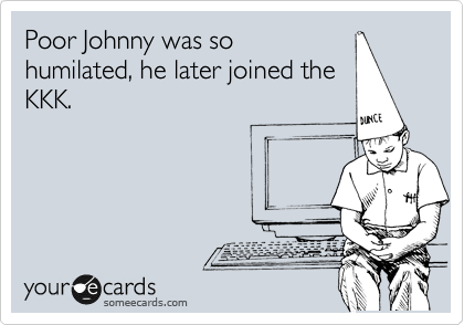 Poor Johnny was so humilated, he later joined the KKK.