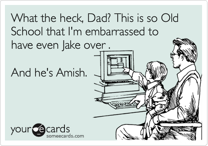What the heck, Dad? This is so Old School that I'm embarrassed to have even Jake over .  And he's Amish.