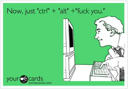 "Now, just ""ctrl"" + ""alt"" +""fuck you."""