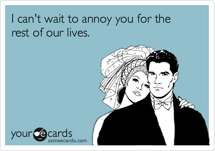 I can't wait to annoy you for the rest of our lives.