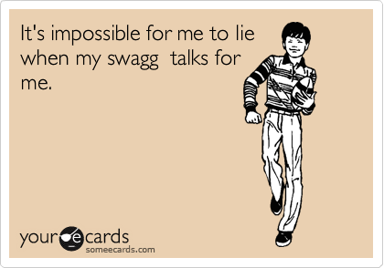 It's impossible for me to lie when my swagg  talks for me.