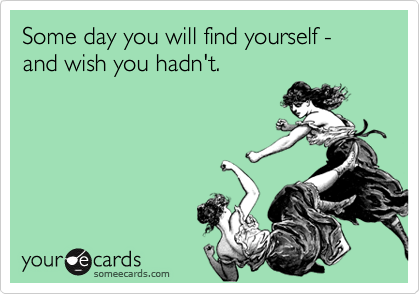 Some day you will find yourself - and wish you hadn't.