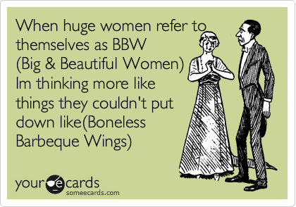 When huge women refer to themselves as BBW %28Big & Beautiful Women%29 Im thinking more like  things they couldn't put down like%28Boneless  Barbeque Wings%29