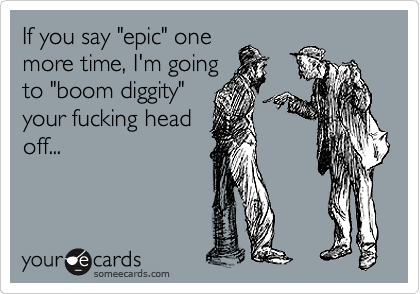 "If you say ""epic"" one more time, I'm going to ""boom diggity"" your fucking head off..."