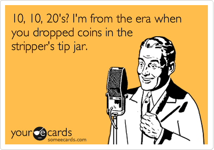 10, 10, 20's? I'm from the era when you dropped coins in the stripper's tip jar.