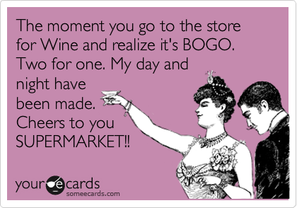 The moment you go to the store for Wine and realize it's BOGO. Two for one. My day and night have been made. Cheers to you SUPERMARKET!!