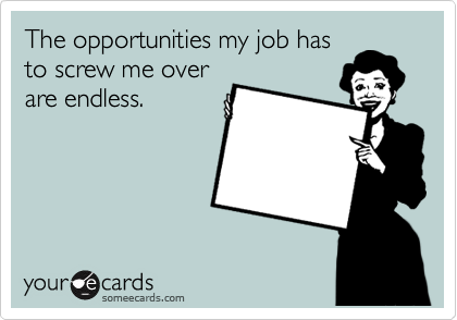 The opportunities my job has to screw me over are endless.