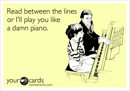 Read between the lines or I'll play you like a damn piano.