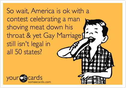 So wait, America is ok with a contest celebrating a man  shoving meat down his  throat & yet Gay Marriage  still isn't legal in  all 50 states?