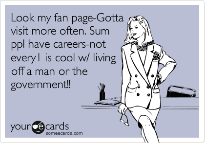 Look my fan page-Gotta visit more often. Sum ppl have careers-not every1 is cool w/ living off a man or the government!!