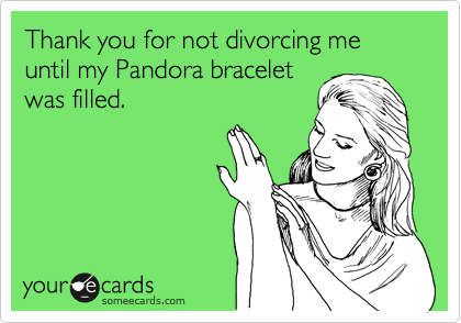 Thank you for not divorcing me until my Pandora bracelet was filled.