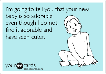 I'm going to tell you that your new baby is so adorable even though I do not find it adorable and have seen cuter.