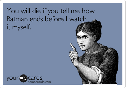 You will die if you tell me how Batman ends before I watch it myself.