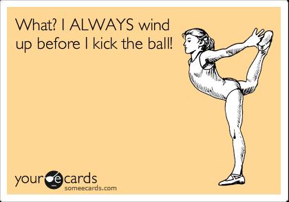 What? I ALWAYS wind up before I kick the ball!