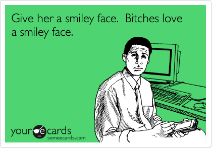 Give her a smiley face.  Bitches love a smiley face.