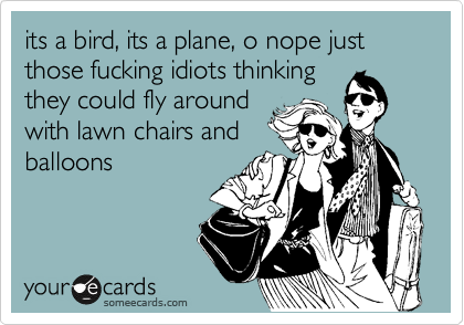 its a bird, its a plane, o nope just those fucking idiots thinking they could fly around with lawn chairs and balloons