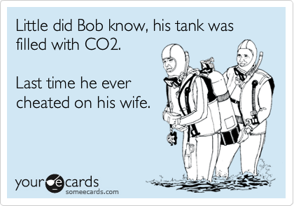 Little did Bob know, his tank was filled with CO2.  Last time he ever cheated on his wife.