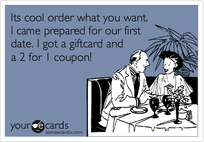 Its cool order what you want. I came prepared for our first date. I got a giftcard and a 2 for 1 coupon!