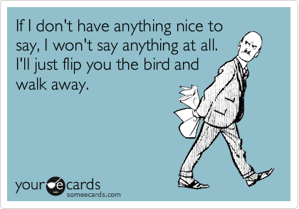 If I don't have anything nice to say, I won't say anything at all. I'll just flip you the bird and walk away.