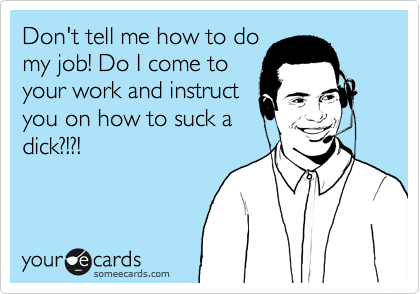 Don't tell me how to do my job! Do I come to your work and instruct you on how to suck a dick?!?!