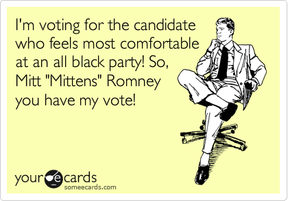 """I'm voting for the candidate who feels most comfortable at an all black party! So, Mitt """"Mittens"""" Romney you have my vote!"""