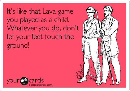It's like that Lava game you played as a child. Whatever you do, don't let your feet touch the ground!
