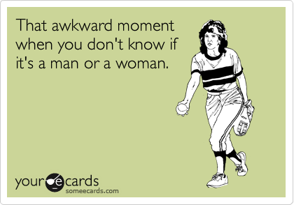 That awkward moment when you don't know if it's a man or a woman.