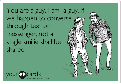 You are a guy. I am  a guy. If we happen to converse through text or messenger, not a single smilie shall be  shared.